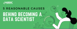 5 Reasonable Causes Behind Becoming A Data Scientist
